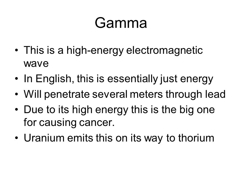 Gamma This is a high-energy electromagnetic wave In English, this is essentially just energy Will penetrate several meters through lead Due to its high energy this is the big one for causing cancer.