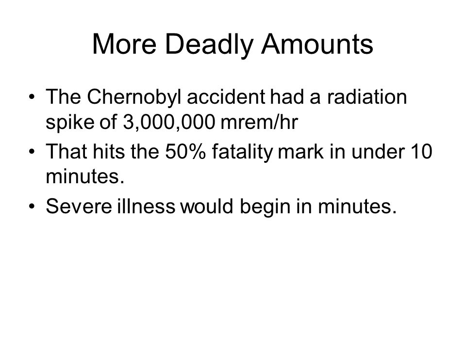 More Deadly Amounts The Chernobyl accident had a radiation spike of 3,000,000 mrem/hr That hits the 50% fatality mark in under 10 minutes.