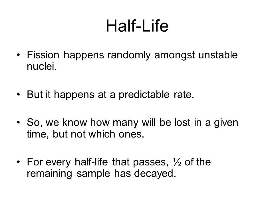 Half-Life Fission happens randomly amongst unstable nuclei.