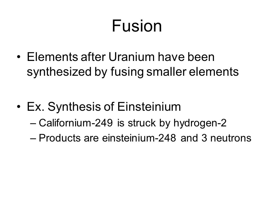 Fusion Elements after Uranium have been synthesized by fusing smaller elements Ex.