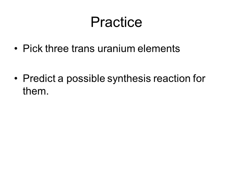 Practice Pick three trans uranium elements Predict a possible synthesis reaction for them.