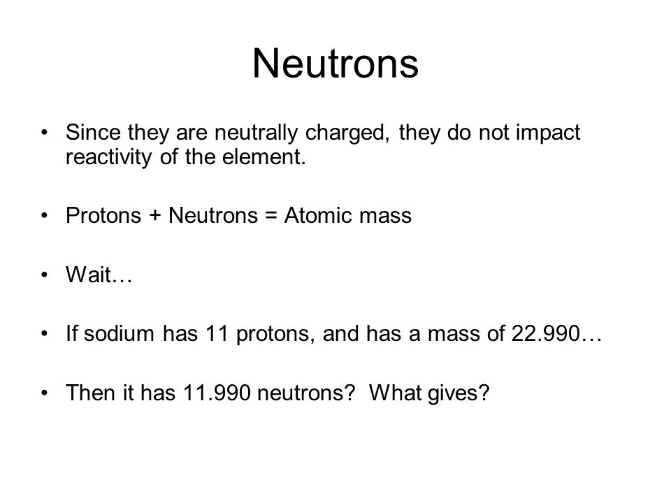 Neutrons Since they are neutrally charged, they do not impact reactivity of the element.
