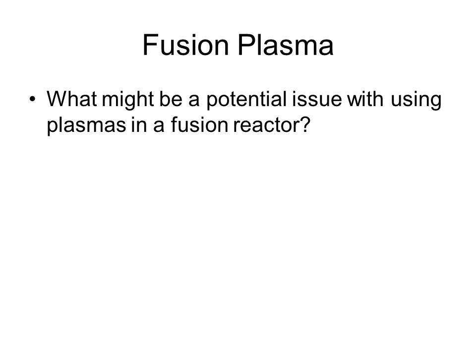 Fusion Plasma What might be a potential issue with using plasmas in a fusion reactor
