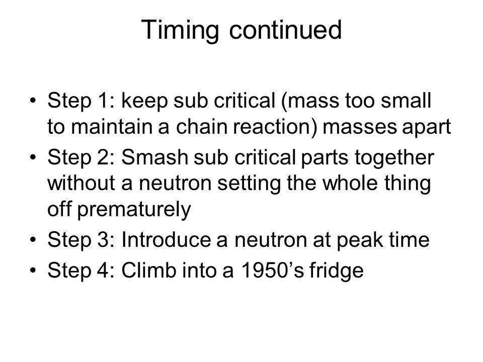 Timing continued Step 1: keep sub critical (mass too small to maintain a chain reaction) masses apart Step 2: Smash sub critical parts together without a neutron setting the whole thing off prematurely Step 3: Introduce a neutron at peak time Step 4: Climb into a 1950's fridge