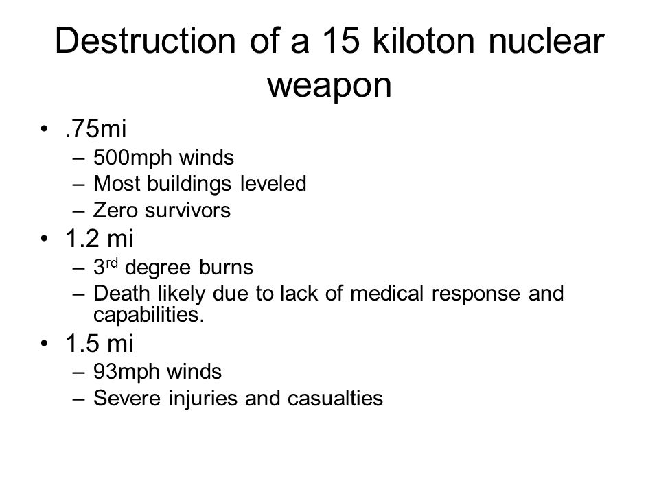 Destruction of a 15 kiloton nuclear weapon.75mi –500mph winds –Most buildings leveled –Zero survivors 1.2 mi –3 rd degree burns –Death likely due to lack of medical response and capabilities.