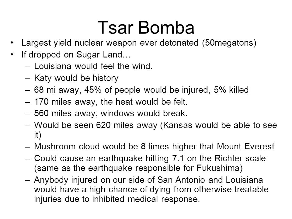 Tsar Bomba Largest yield nuclear weapon ever detonated (50megatons) If dropped on Sugar Land… –Louisiana would feel the wind.