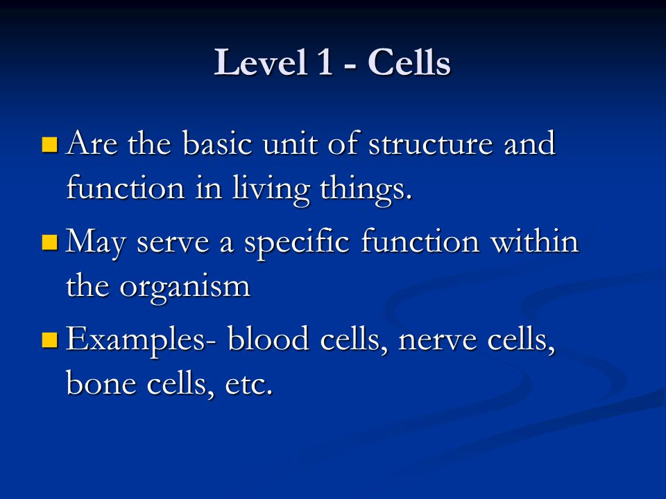 Level 1 - Cells Are the basic unit of structure and function in living things. Are the basic unit of structure and function in living things. May serv