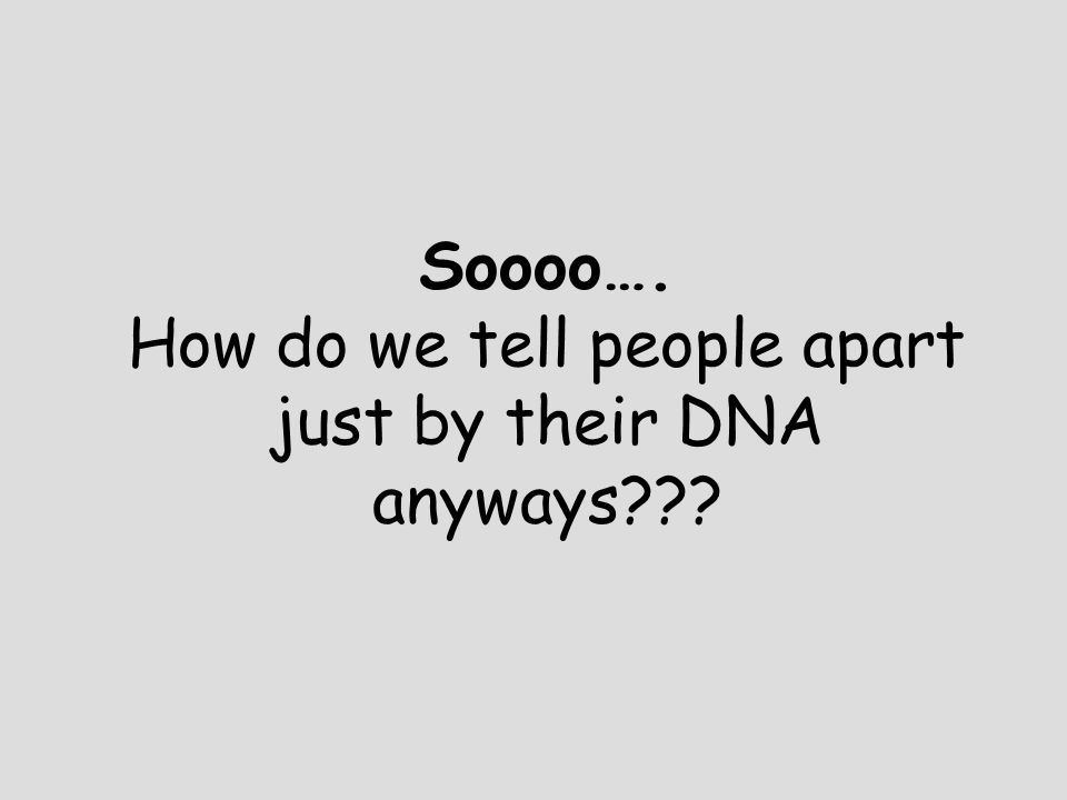 Soooo…. How do we tell people apart just by their DNA anyways???