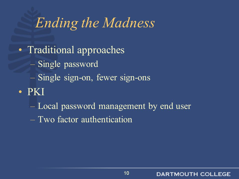 10 Ending the Madness Traditional approaches –Single password –Single sign-on, fewer sign-ons PKI –Local password management by end user –Two factor authentication