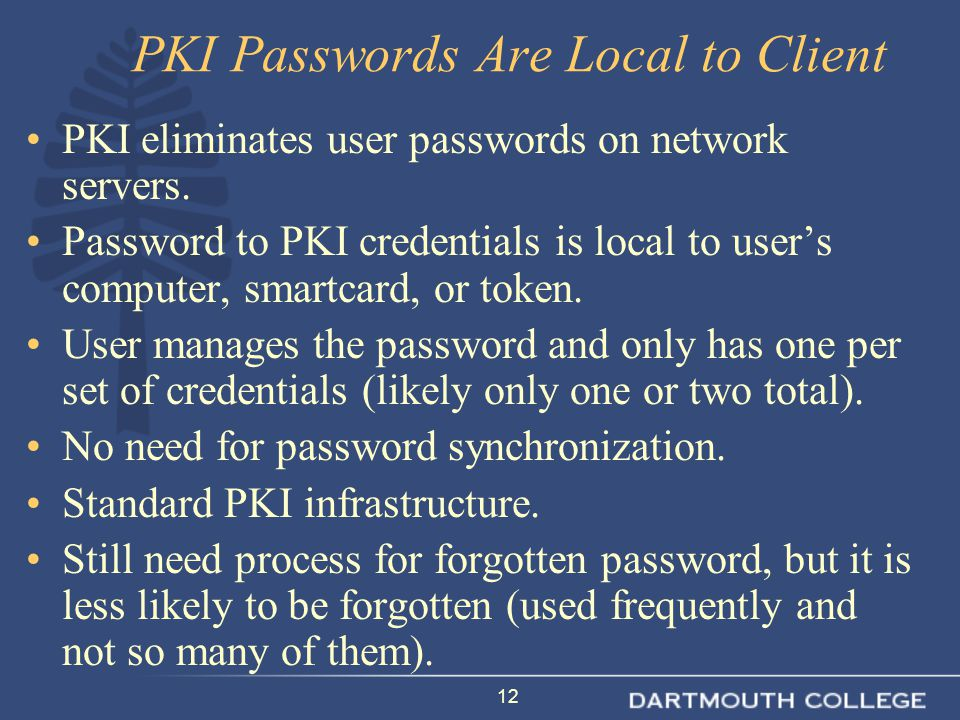 12 PKI Passwords Are Local to Client PKI eliminates user passwords on network servers. Password to PKI credentials is local to user's computer, smartc