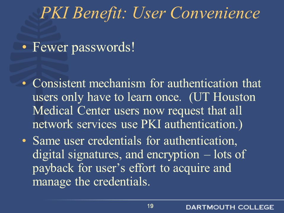19 PKI Benefit: User Convenience Fewer passwords! Consistent mechanism for authentication that users only have to learn once. (UT Houston Medical Cent