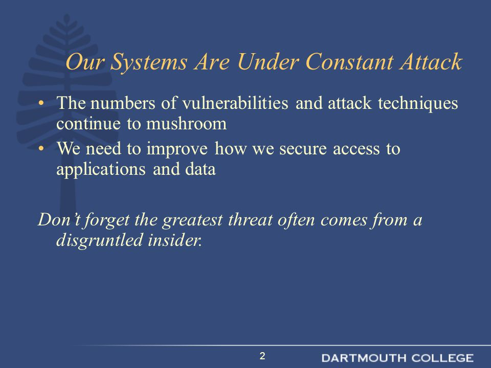 2 Our Systems Are Under Constant Attack The numbers of vulnerabilities and attack techniques continue to mushroom We need to improve how we secure access to applications and data Don't forget the greatest threat often comes from a disgruntled insider.