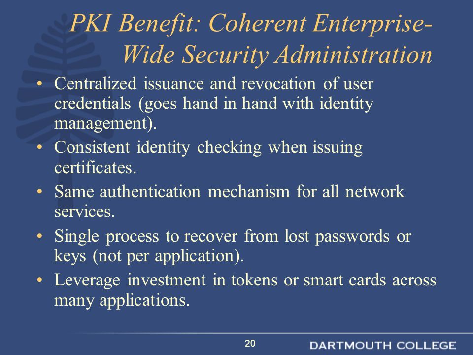 20 PKI Benefit: Coherent Enterprise- Wide Security Administration Centralized issuance and revocation of user credentials (goes hand in hand with identity management).