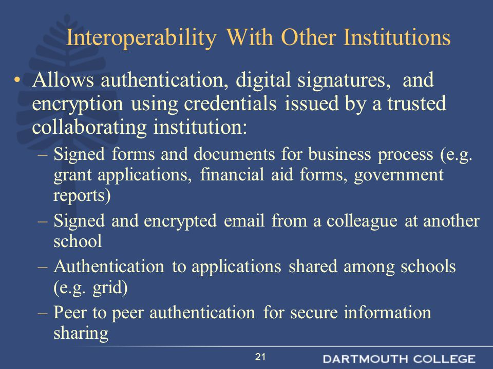 21 Interoperability With Other Institutions Allows authentication, digital signatures, and encryption using credentials issued by a trusted collaborating institution: –Signed forms and documents for business process (e.g.