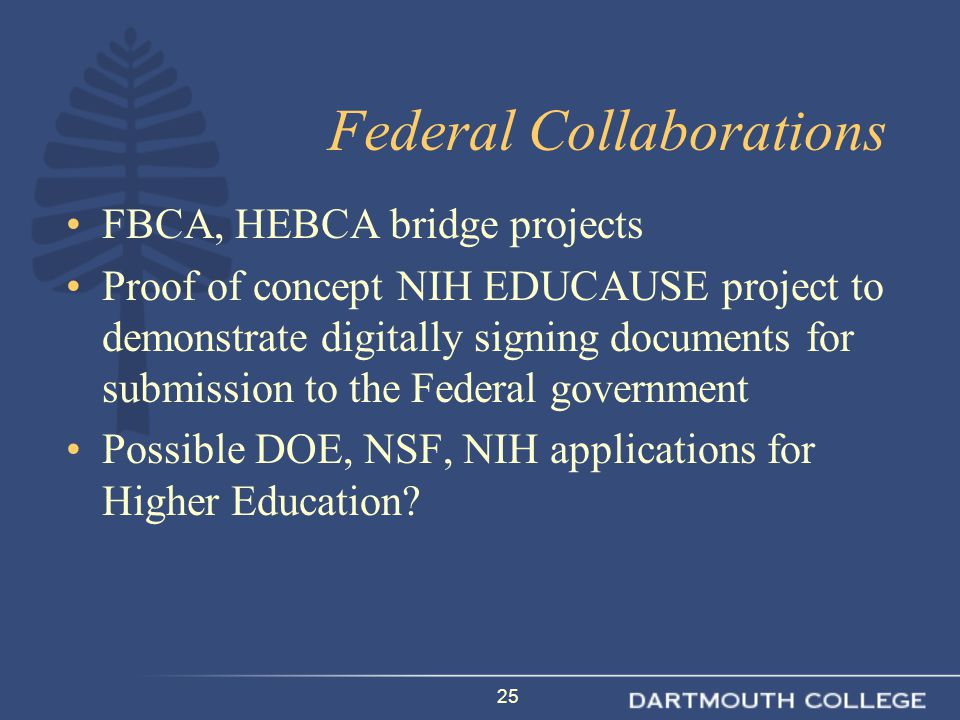 25 Federal Collaborations FBCA, HEBCA bridge projects Proof of concept NIH EDUCAUSE project to demonstrate digitally signing documents for submission to the Federal government Possible DOE, NSF, NIH applications for Higher Education