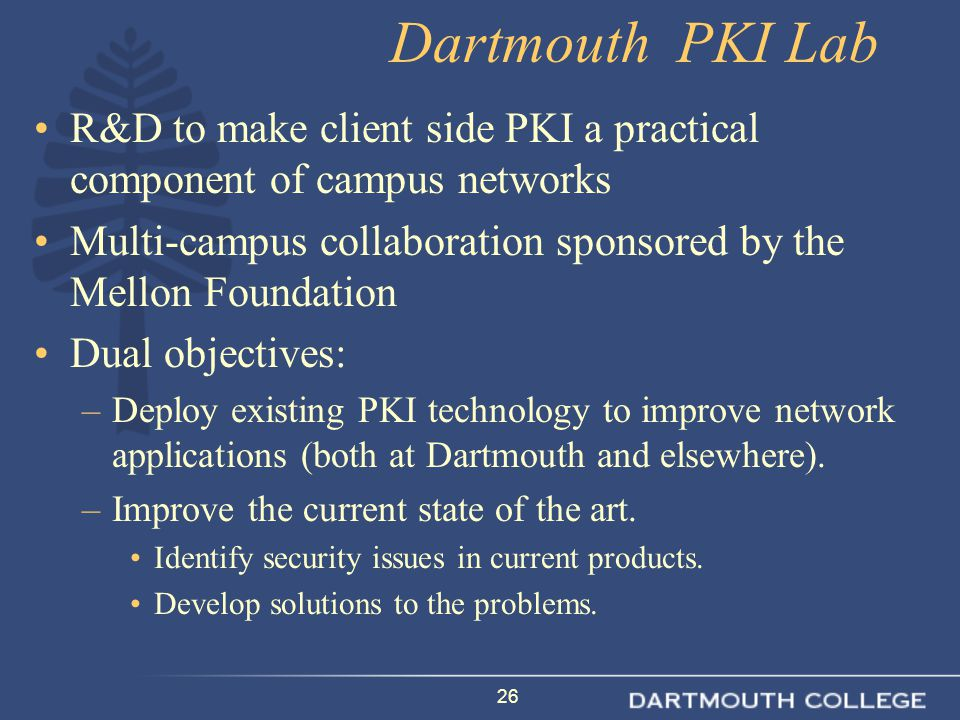 26 Dartmouth PKI Lab R&D to make client side PKI a practical component of campus networks Multi-campus collaboration sponsored by the Mellon Foundation Dual objectives: –Deploy existing PKI technology to improve network applications (both at Dartmouth and elsewhere).