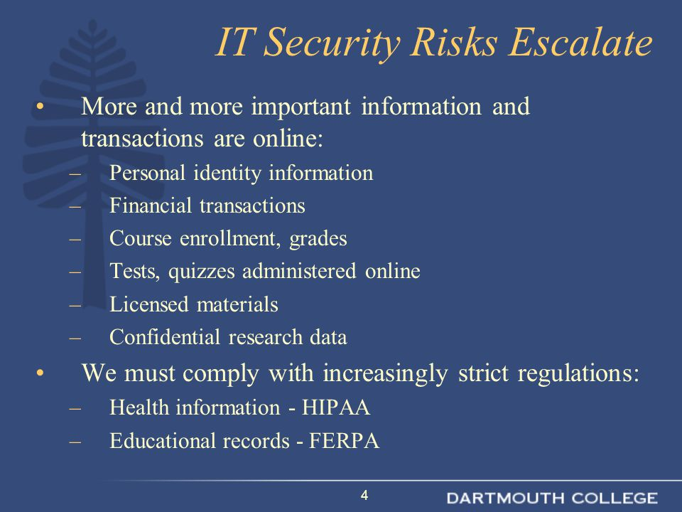 4 IT Security Risks Escalate More and more important information and transactions are online: –Personal identity information –Financial transactions –Course enrollment, grades –Tests, quizzes administered online –Licensed materials –Confidential research data We must comply with increasingly strict regulations: –Health information - HIPAA –Educational records - FERPA
