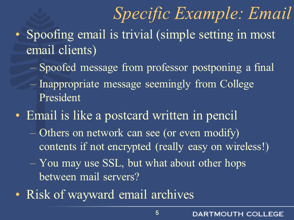 5 Spoofing email is trivial (simple setting in most email clients) –Spoofed message from professor postponing a final –Inappropriate message seemingly
