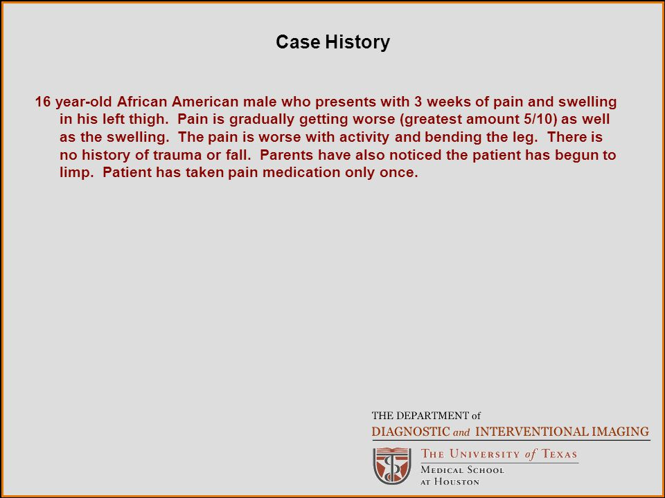Case History 16 year-old African American male who presents with 3 weeks of pain and swelling in his left thigh.