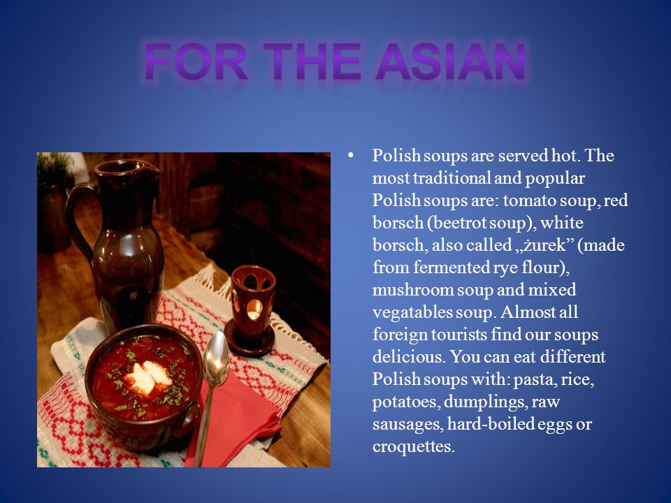 "Polish soups are served hot. The most traditional and popular Polish soups are: tomato soup, red borsch (beetrot soup), white borsch, also called ""żur"