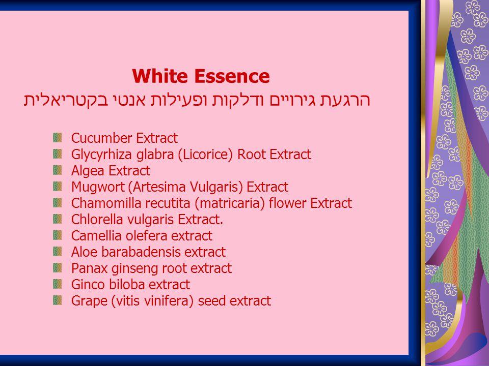 White Essence הרגעת גירויים ודלקות ופעילות אנטי בקטריאלית Cucumber Extract Glycyrhiza glabra (Licorice) Root Extract Algea Extract Mugwort (Artesima Vulgaris) Extract Chamomilla recutita (matricaria) flower Extract Chlorella vulgaris Extract.
