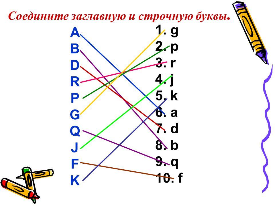 Соедините заглавную и строчную буквы. A B D R P G Q J F K 1.