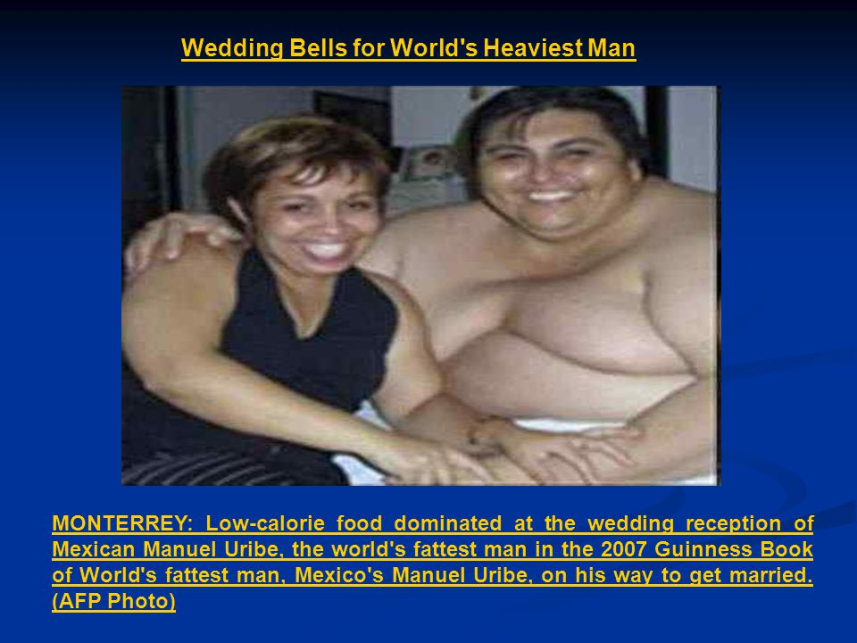 Wedding Bells for World s Heaviest Man MONTERREY: Low-calorie food dominated at the wedding reception of Mexican Manuel Uribe, the world s fattest man in the 2007 Guinness Book of World s fattest man, Mexico s Manuel Uribe, on his way to get married.