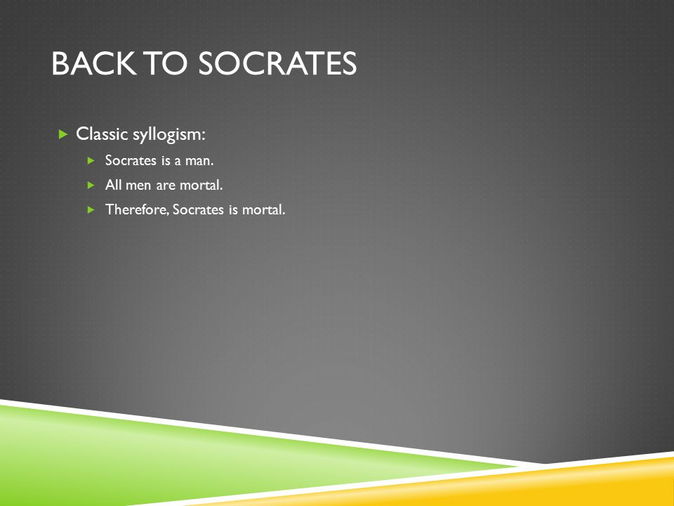 BACK TO SOCRATES  Classic syllogism:  Socrates is a man.  All men are mortal.  Therefore, Socrates is mortal.