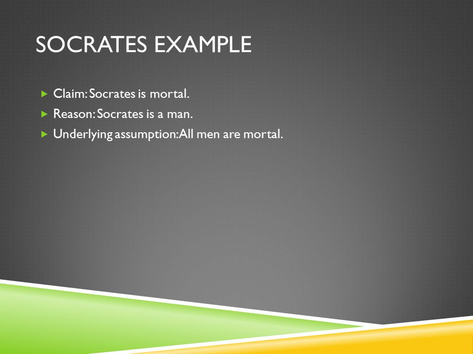 SOCRATES EXAMPLE  Claim: Socrates is mortal.  Reason: Socrates is a man.  Underlying assumption: All men are mortal.