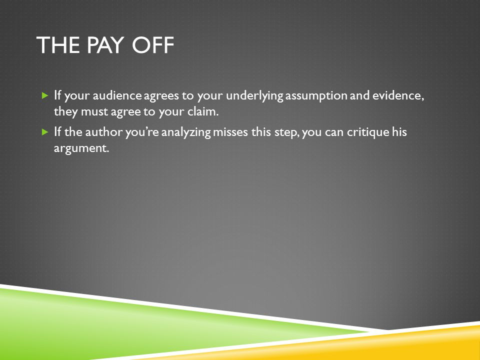 THE PAY OFF  If your audience agrees to your underlying assumption and evidence, they must agree to your claim.  If the author you're analyzing miss
