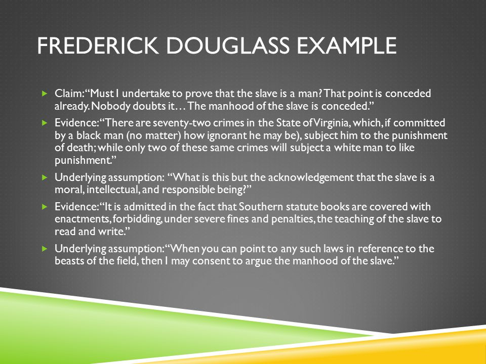 """FREDERICK DOUGLASS EXAMPLE  Claim: """"Must I undertake to prove that the slave is a man? That point is conceded already. Nobody doubts it… The manhood"""