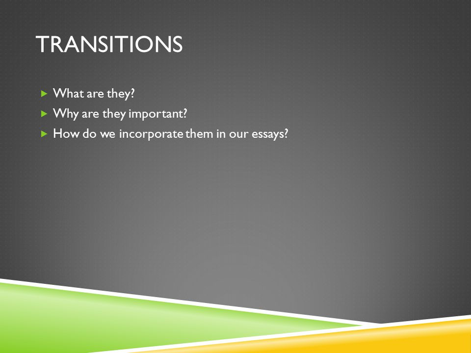 TRANSITIONS  What are they?  Why are they important?  How do we incorporate them in our essays?