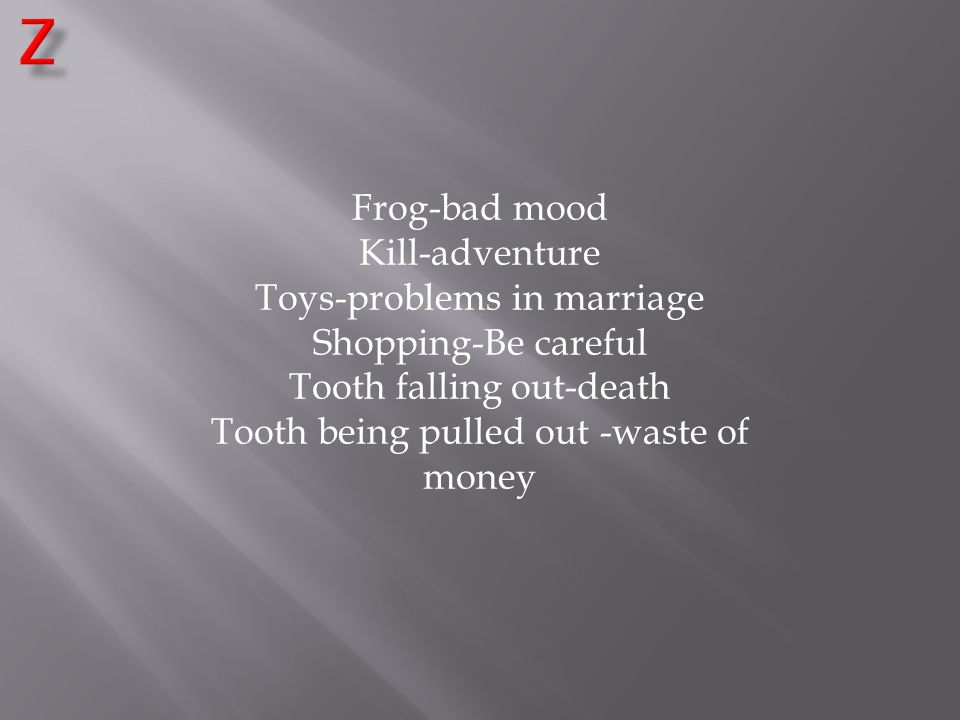 Frog-bad mood Kill-adventure Toys-problems in marriage Shopping-Be careful Tooth falling out-death Tooth being pulled out -waste of money