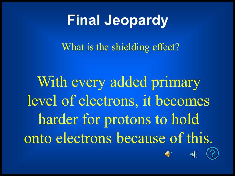 Final Jeopardy Final Jeopardy Category: Holding onto Electrons