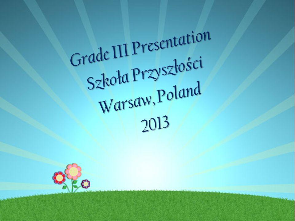 Grade III Presentation Szkoła Przyszło ś ci Warsaw, Poland 2013