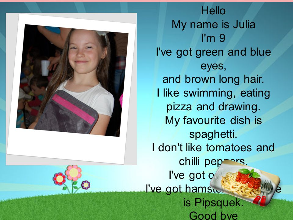Hello My name is Julia I'm 9 I've got green and blue eyes, and brown long hair. I like swimming, eating pizza and drawing. My favourite dish is spaghe