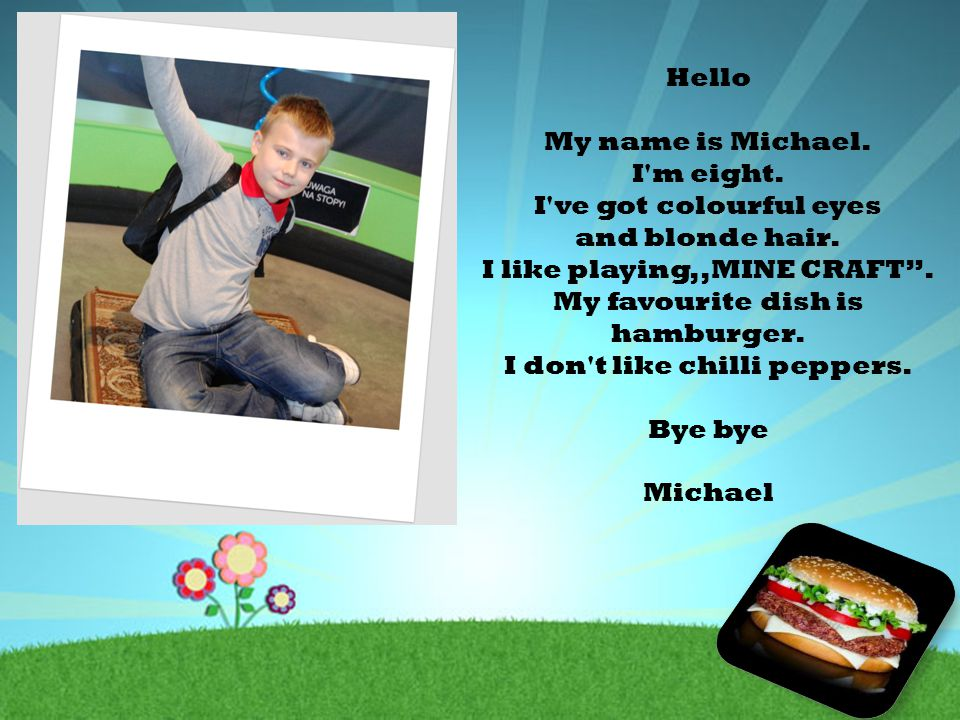 "Hello My name is Michael. I'm eight. I've got colourful eyes and blonde hair. I like playing,,MINE CRAFT"". My favourite dish is hamburger. I don't lik"