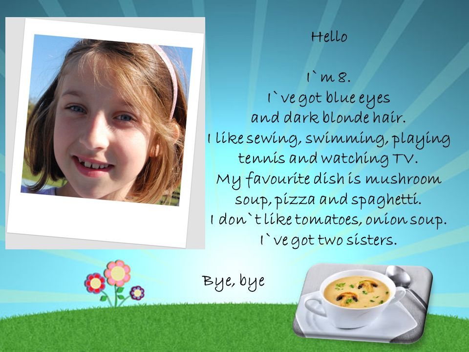 Hello I`m 8. I`ve got blue eyes and dark blonde hair. I like sewing, swimming, playing tennis and watching TV. My favourite dish is mushroom soup, piz