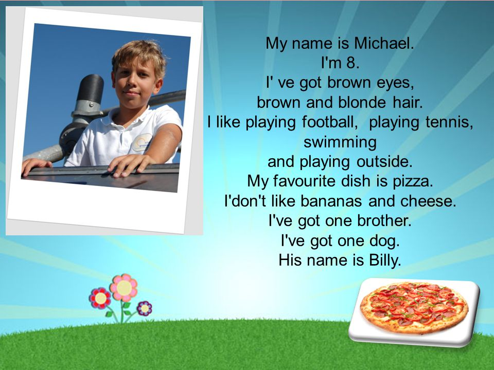 My name is Michael. I'm 8. I' ve got brown eyes, brown and blonde hair. I like playing football, playing tennis, swimming and playing outside. My favo
