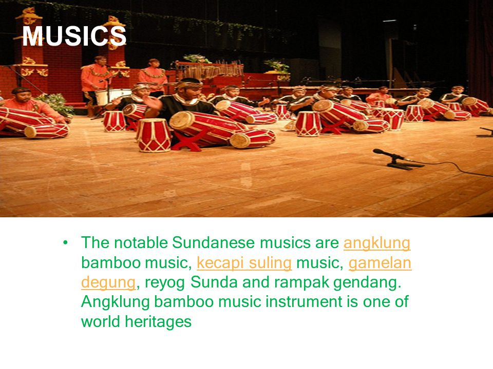 The notable Sundanese musics are angklung bamboo music, kecapi suling music, gamelan degung, reyog Sunda and rampak gendang.