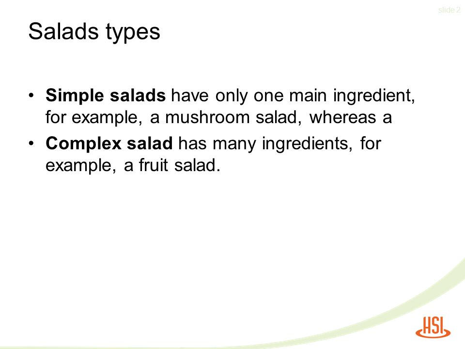 slide 2 Salads types Simple salads have only one main ingredient, for example, a mushroom salad, whereas a Complex salad has many ingredients, for example, a fruit salad.