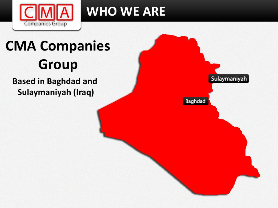 WHO WE ARE CMA Companies Group Based in Baghdad and Sulaymaniyah (Iraq)