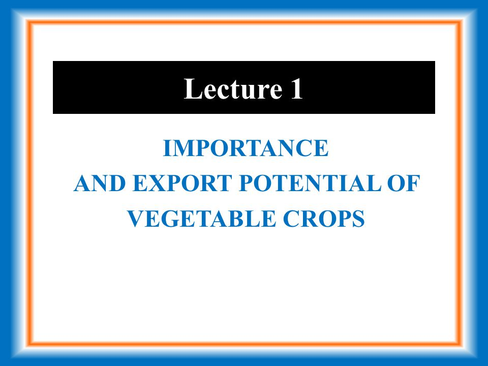 Lecture 1 IMPORTANCE AND EXPORT POTENTIAL OF VEGETABLE CROPS