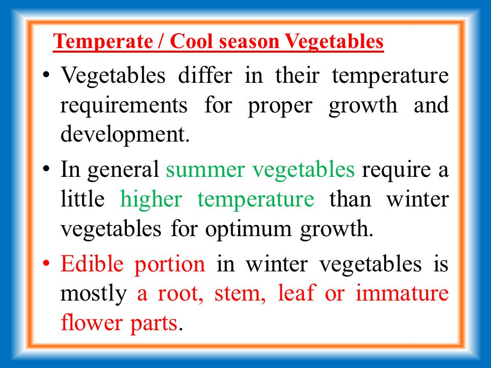 Temperate / Cool season Vegetables Vegetables differ in their temperature requirements for proper growth and development.