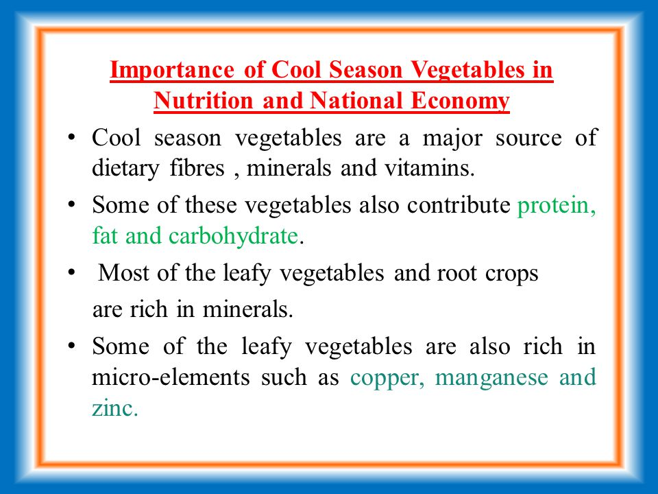 Importance of Cool Season Vegetables in Nutrition and National Economy Cool season vegetables are a major source of dietary fibres, minerals and vitamins.