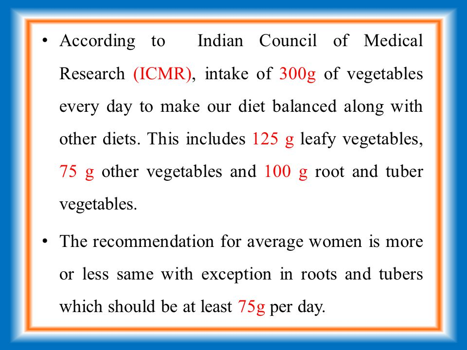 According to Indian Council of Medical Research (ICMR), intake of 300g of vegetables every day to make our diet balanced along with other diets.