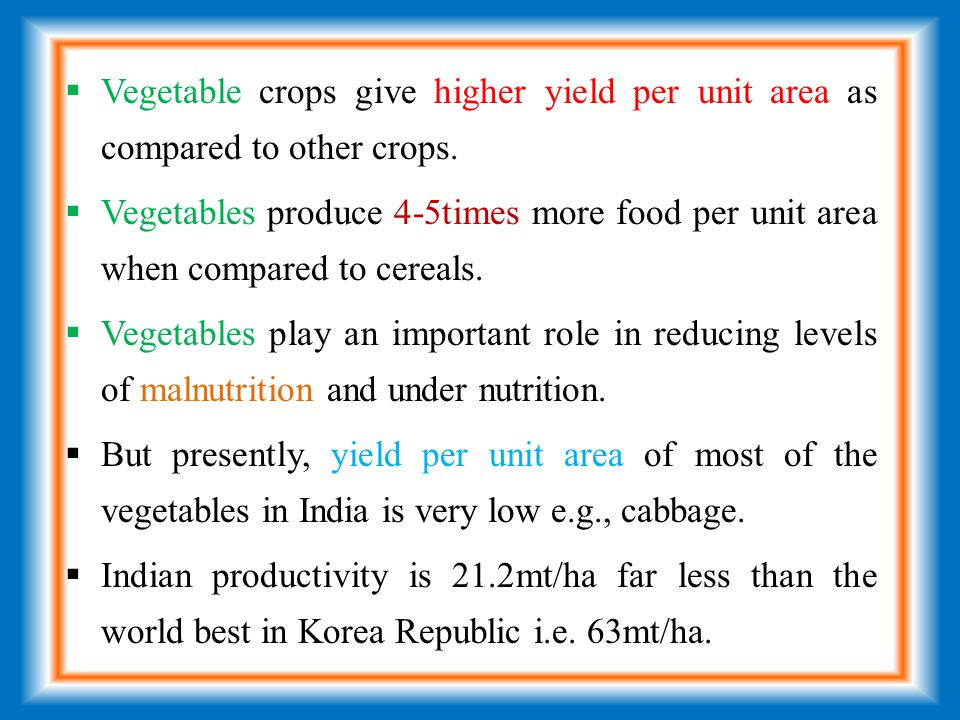  Vegetable crops give higher yield per unit area as compared to other crops.