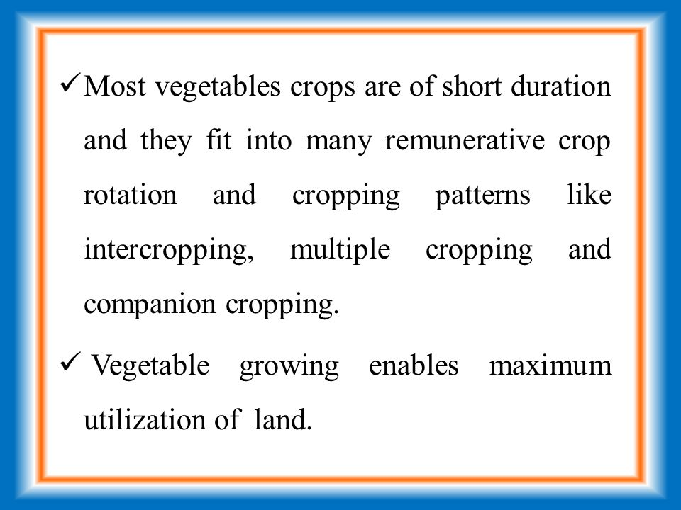 Most vegetables crops are of short duration and they fit into many remunerative crop rotation and cropping patterns like intercropping, multiple cropping and companion cropping.