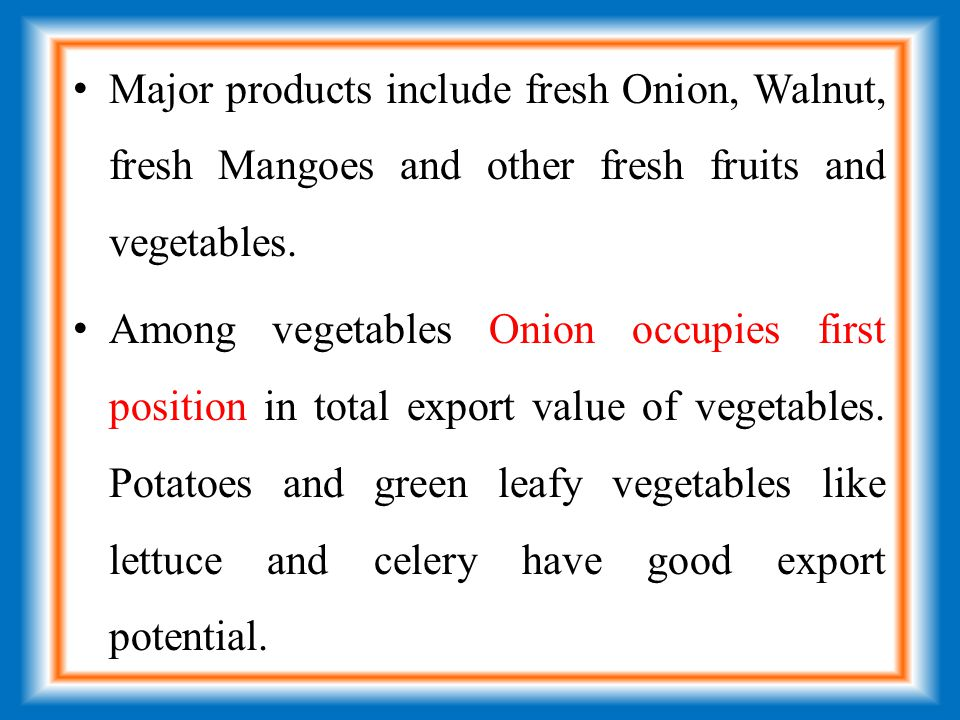 Major products include fresh Onion, Walnut, fresh Mangoes and other fresh fruits and vegetables.