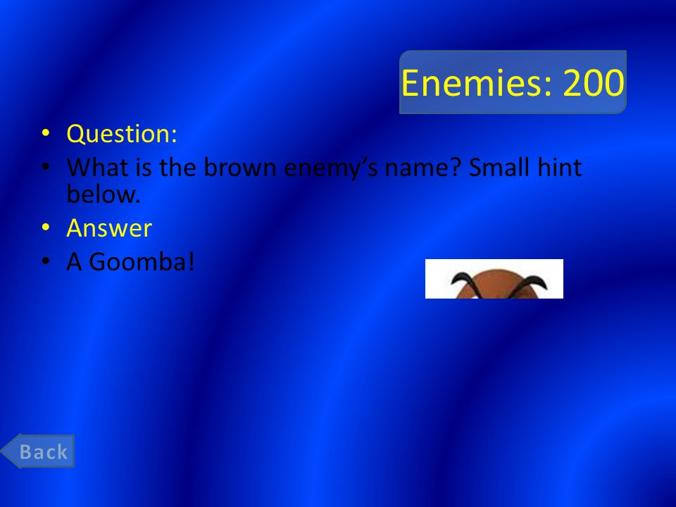 Enemies: 200 Question: What is the brown enemy's name Small hint below. Answer A Goomba!